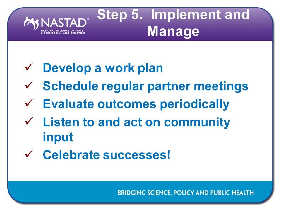 Step 5. Implement and Manage Develop a work plan Schedule regular partner meetings Evaluate outcomes periodically Listen to and act on community input
