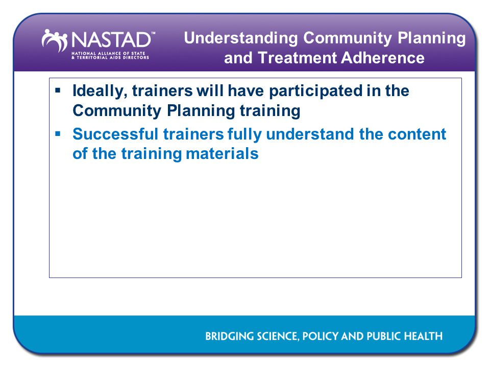 Understanding Community Planning and Treatment Adherence  Ideally, trainers will have participated in the Community Planning training  Successful trainers fully understand the content of the training materials