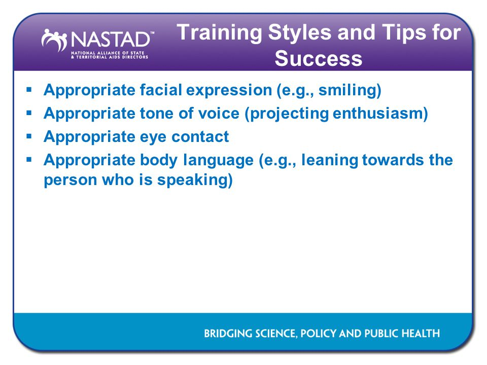 Training Styles and Tips for Success  Appropriate facial expression (e.g., smiling)  Appropriate tone of voice (projecting enthusiasm)  Appropriate eye contact  Appropriate body language (e.g., leaning towards the person who is speaking)