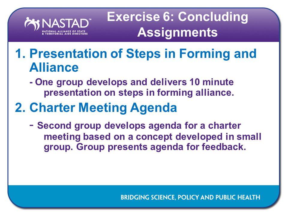Exercise 6: Concluding Assignments 1.Presentation of Steps in Forming and Alliance - One group develops and delivers 10 minute presentation on steps in forming alliance.