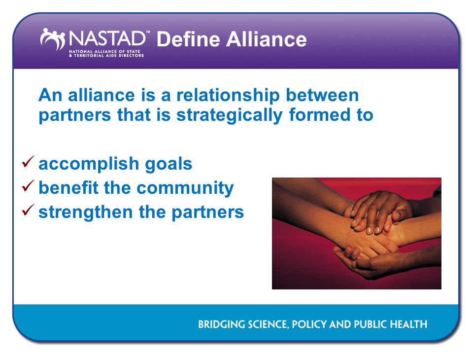 Define Alliance An alliance is a relationship between partners that is strategically formed to accomplish goals benefit the community strengthen the p