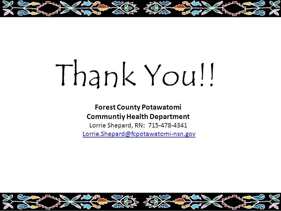 Thank You!! Forest County Potawatomi Communtiy Health Department Lorrie Shepard, RN: 715-478-4341 Lorrie.Shepard@fcpotawatomi-nsn.gov