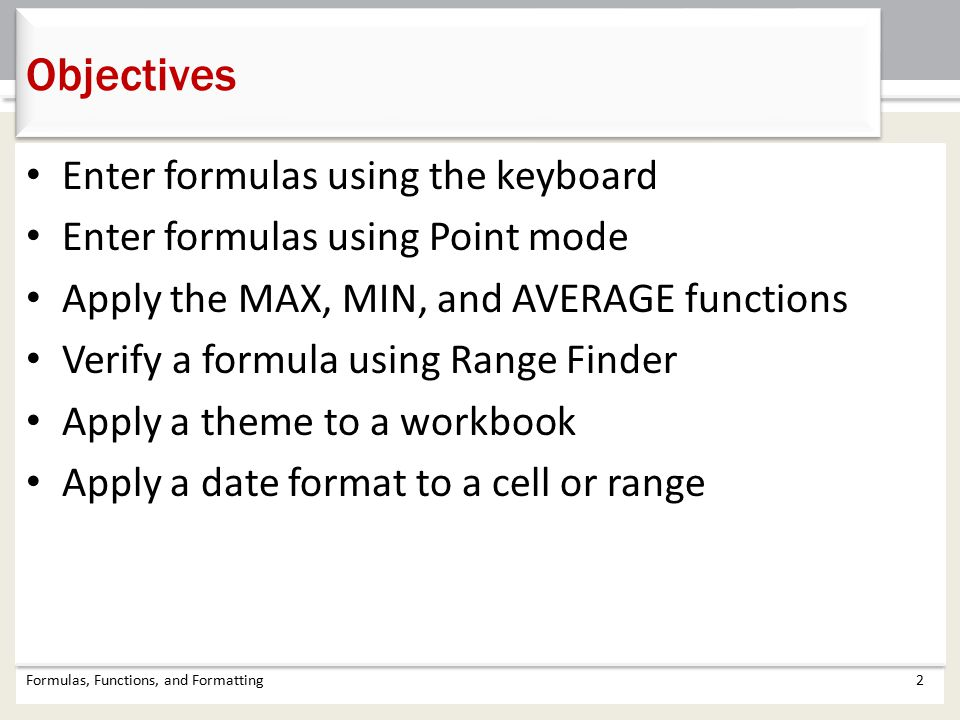 Enter formulas using the keyboard Enter formulas using Point mode Apply the MAX, MIN, and AVERAGE functions Verify a formula using Range Finder Apply a theme to a workbook Apply a date format to a cell or range Objectives Formulas, Functions, and Formatting2