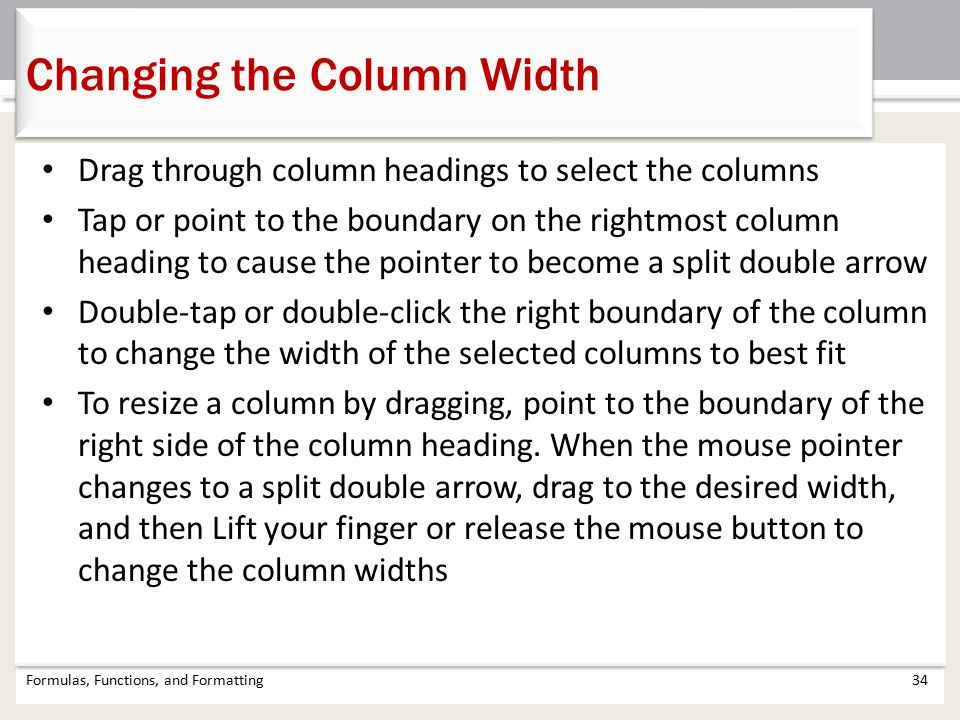 Drag through column headings to select the columns Tap or point to the boundary on the rightmost column heading to cause the pointer to become a split double arrow Double-tap or double-click the right boundary of the column to change the width of the selected columns to best fit To resize a column by dragging, point to the boundary of the right side of the column heading.