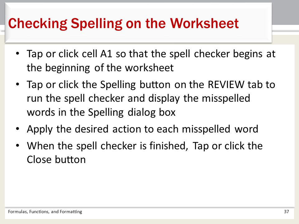 Tap or click cell A1 so that the spell checker begins at the beginning of the worksheet Tap or click the Spelling button on the REVIEW tab to run the spell checker and display the misspelled words in the Spelling dialog box Apply the desired action to each misspelled word When the spell checker is finished, Tap or click the Close button Formulas, Functions, and Formatting37 Checking Spelling on the Worksheet