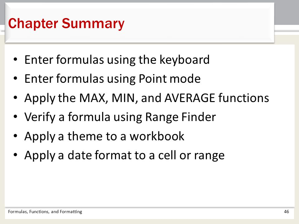 Chapter Summary Formulas, Functions, and Formatting46 Enter formulas using the keyboard Enter formulas using Point mode Apply the MAX, MIN, and AVERAGE functions Verify a formula using Range Finder Apply a theme to a workbook Apply a date format to a cell or range