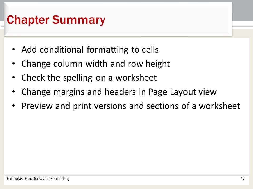 Chapter Summary Formulas, Functions, and Formatting47 Add conditional formatting to cells Change column width and row height Check the spelling on a worksheet Change margins and headers in Page Layout view Preview and print versions and sections of a worksheet