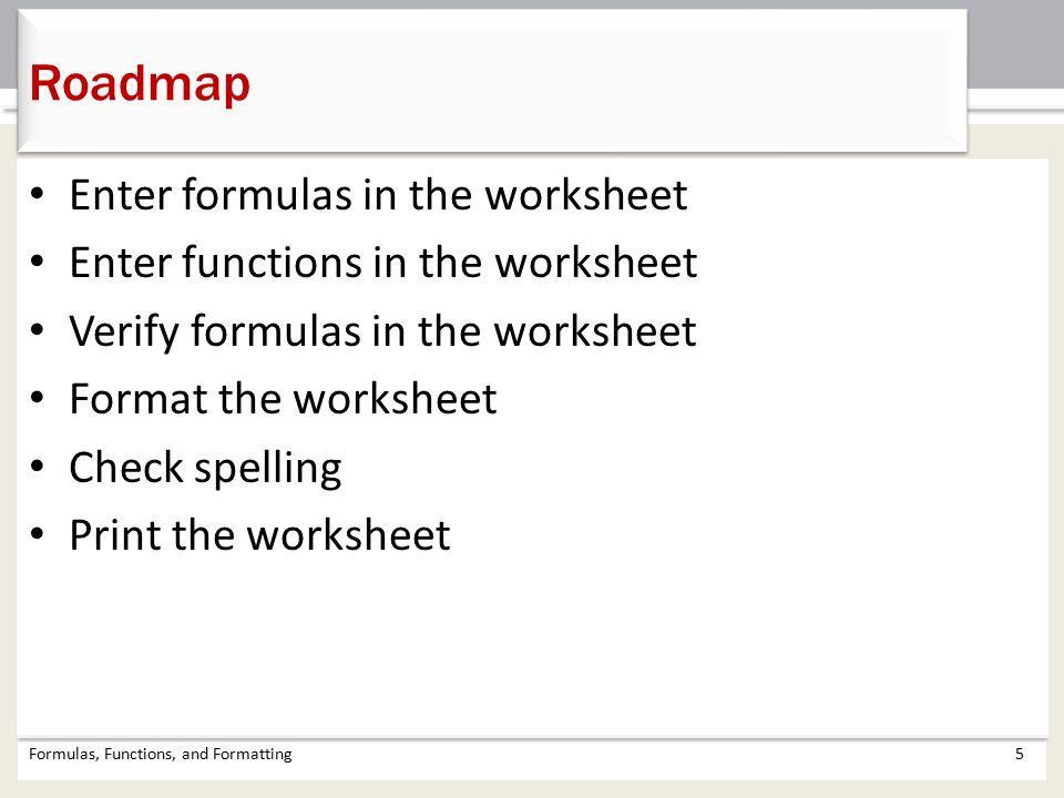 Enter formulas in the worksheet Enter functions in the worksheet Verify formulas in the worksheet Format the worksheet Check spelling Print the worksheet Formulas, Functions, and Formatting5 Roadmap