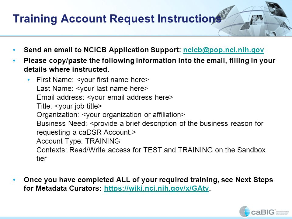 Training Account Request Instructions Send an email to NCICB Application Support: ncicb@pop.nci.nih.govncicb@pop.nci.nih.gov Please copy/paste the following information into the email, filling in your details where instructed.