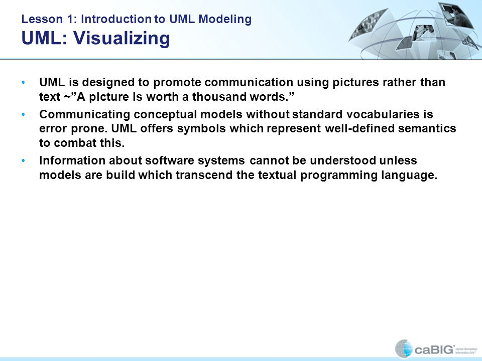 Lesson 1: Introduction to UML Modeling UML: Visualizing UML is designed to promote communication using pictures rather than text ~ A picture is worth a thousand words. Communicating conceptual models without standard vocabularies is error prone.