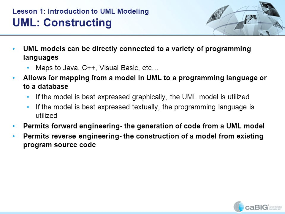 Lesson 1: Introduction to UML Modeling UML: Constructing UML models can be directly connected to a variety of programming languages Maps to Java, C++, Visual Basic, etc… Allows for mapping from a model in UML to a programming language or to a database If the model is best expressed graphically, the UML model is utilized If the model is best expressed textually, the programming language is utilized Permits forward engineering- the generation of code from a UML model Permits reverse engineering- the construction of a model from existing program source code