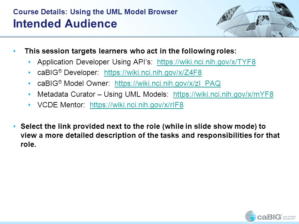 Course Details: Using the UML Model Browser Intended Audience This session targets learners who act in the following roles: Application Developer Using API's: https://wiki.nci.nih.gov/x/TYF8https://wiki.nci.nih.gov/x/TYF8 caBIG ® Developer: https://wiki.nci.nih.gov/x/Z4F8https://wiki.nci.nih.gov/x/Z4F8 caBIG ® Model Owner: https://wiki.nci.nih.gov/x/zI_PAQhttps://wiki.nci.nih.gov/x/zI_PAQ Metadata Curator – Using UML Models: https://wiki.nci.nih.gov/x/mYF8https://wiki.nci.nih.gov/x/mYF8 VCDE Mentor: https://wiki.nci.nih.gov/x/rIF8https://wiki.nci.nih.gov/x/rIF8 Select the link provided next to the role (while in slide show mode) to view a more detailed description of the tasks and responsibilities for that role.