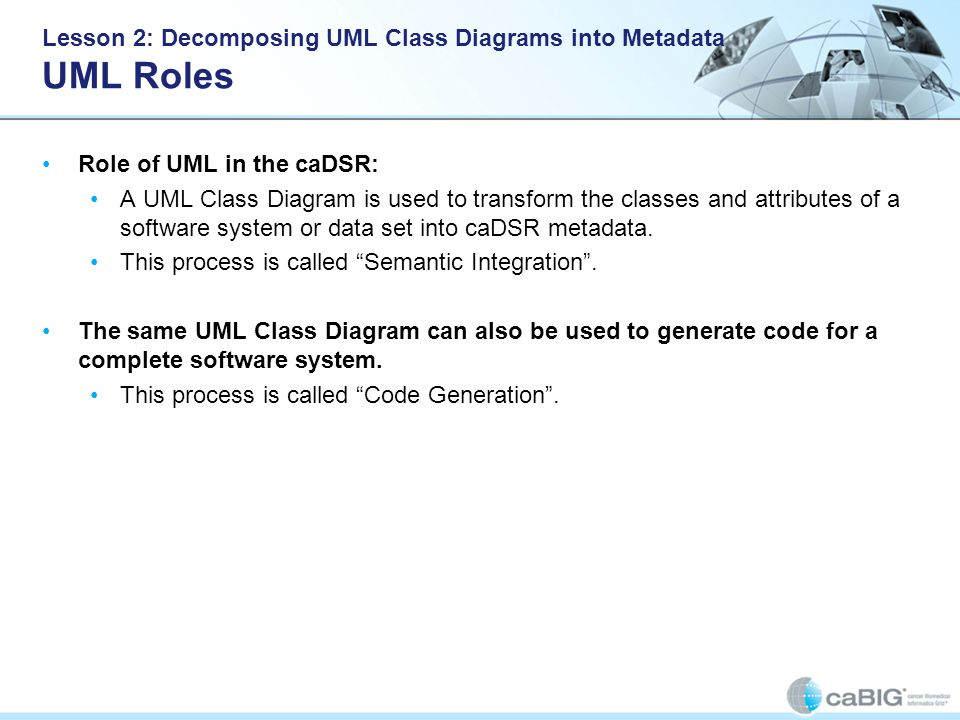 Lesson 2: Decomposing UML Class Diagrams into Metadata UML Roles Role of UML in the caDSR: A UML Class Diagram is used to transform the classes and attributes of a software system or data set into caDSR metadata.