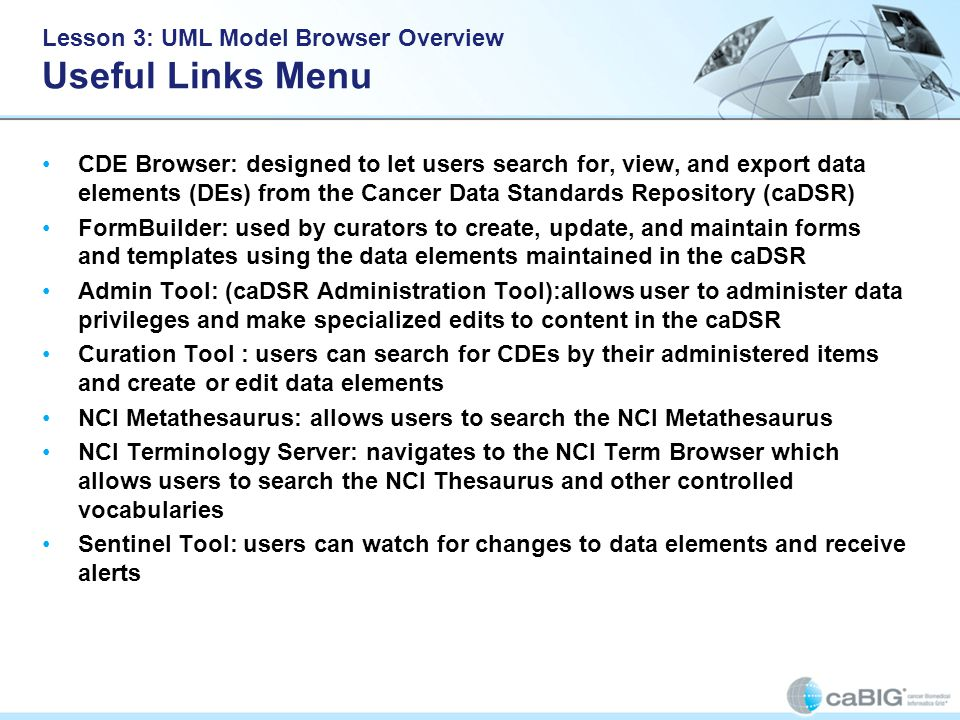 Lesson 3: UML Model Browser Overview Useful Links Menu CDE Browser: designed to let users search for, view, and export data elements (DEs) from the Cancer Data Standards Repository (caDSR) FormBuilder: used by curators to create, update, and maintain forms and templates using the data elements maintained in the caDSR Admin Tool: (caDSR Administration Tool):allows user to administer data privileges and make specialized edits to content in the caDSR Curation Tool : users can search for CDEs by their administered items and create or edit data elements NCI Metathesaurus: allows users to search the NCI Metathesaurus NCI Terminology Server: navigates to the NCI Term Browser which allows users to search the NCI Thesaurus and other controlled vocabularies Sentinel Tool: users can watch for changes to data elements and receive alerts