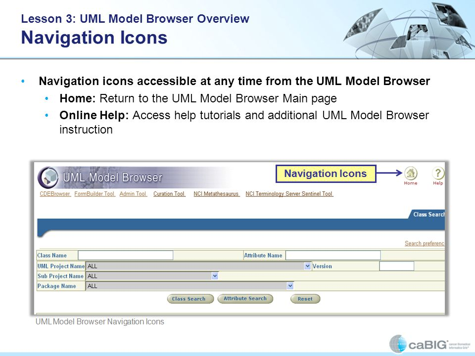 Lesson 3: UML Model Browser Overview Navigation Icons Navigation icons accessible at any time from the UML Model Browser Home: Return to the UML Model Browser Main page Online Help: Access help tutorials and additional UML Model Browser instruction