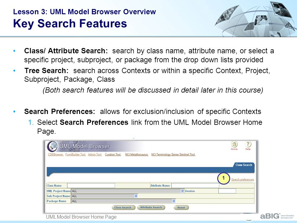 Lesson 3: UML Model Browser Overview Key Search Features Class/ Attribute Search: search by class name, attribute name, or select a specific project, subproject, or package from the drop down lists provided Tree Search: search across Contexts or within a specific Context, Project, Subproject, Package, Class (Both search features will be discussed in detail later in this course) Search Preferences: allows for exclusion/inclusion of specific Contexts 1.Select Search Preferences link from the UML Model Browser Home Page.