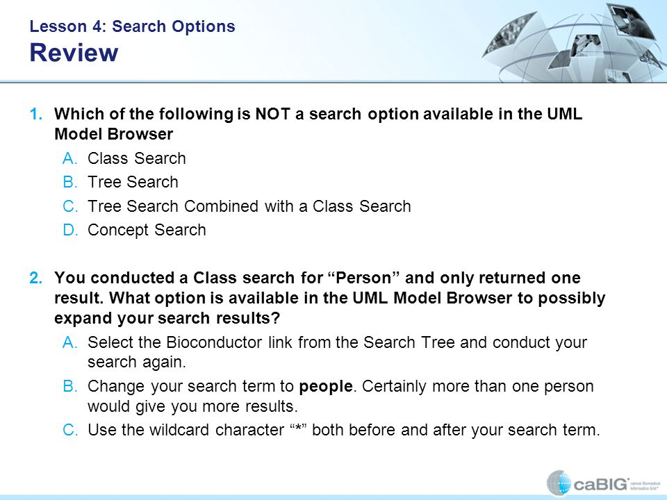 Lesson 4: Search Options Review 1.Which of the following is NOT a search option available in the UML Model Browser A.Class Search B.Tree Search C.Tree Search Combined with a Class Search D.Concept Search 2.You conducted a Class search for Person and only returned one result.