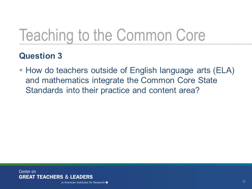 Question 3  How do teachers outside of English language arts (ELA) and mathematics integrate the Common Core State Standards into their practice and content area.