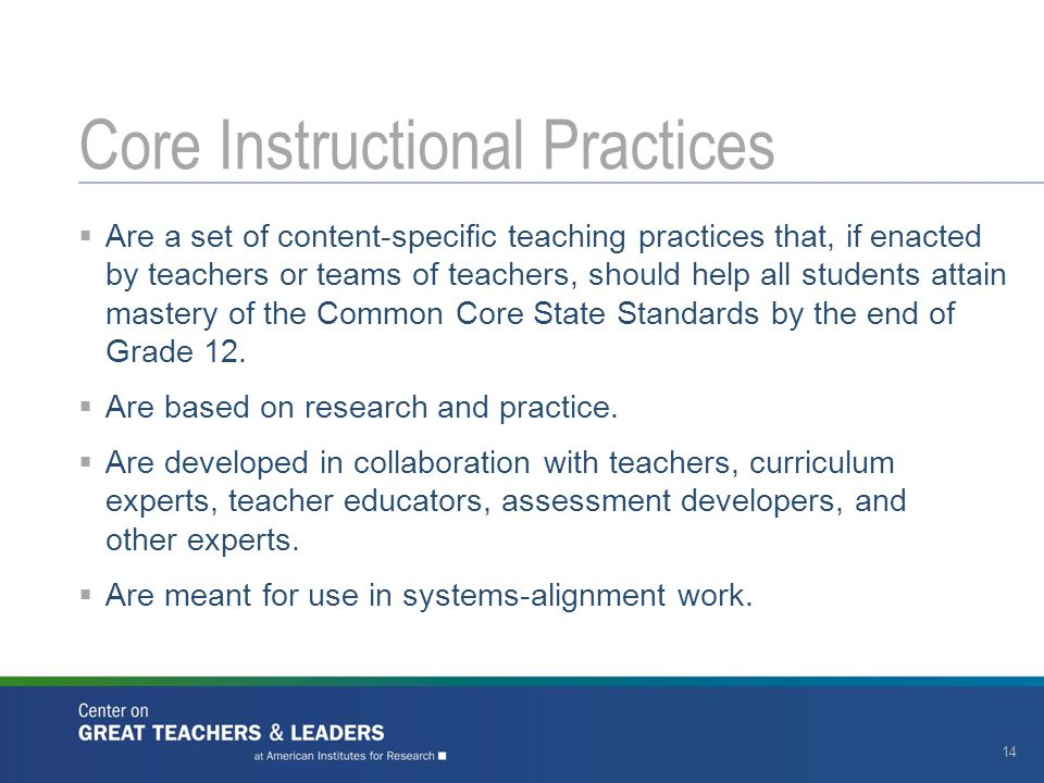 Core Instructional Practices 14  Are a set of content-specific teaching practices that, if enacted by teachers or teams of teachers, should help all students attain mastery of the Common Core State Standards by the end of Grade 12.