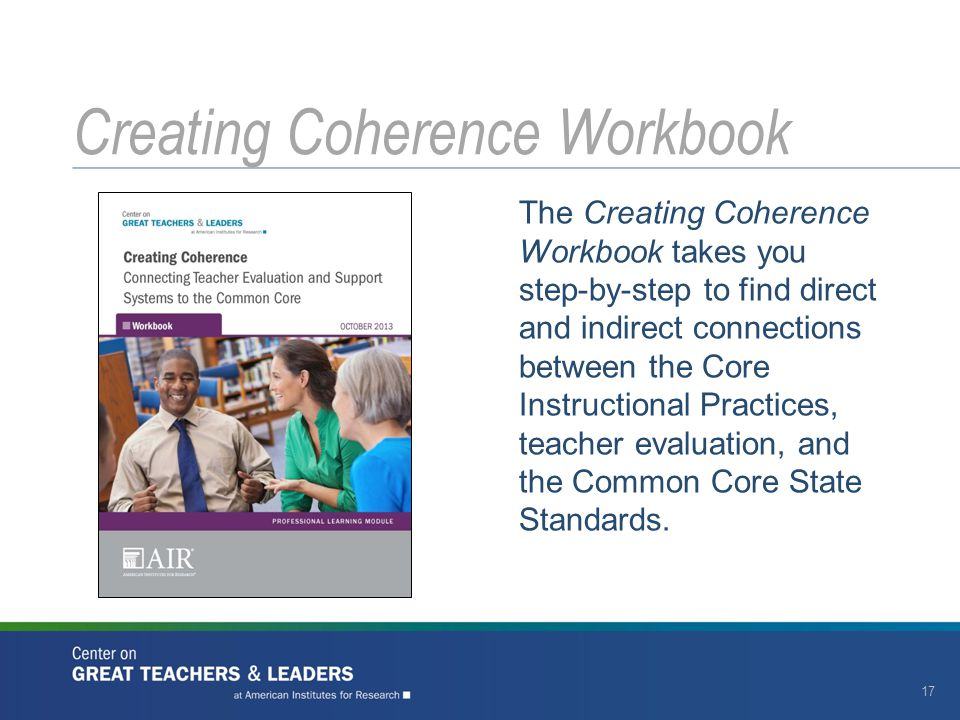 The Creating Coherence Workbook takes you step-by-step to find direct and indirect connections between the Core Instructional Practices, teacher evaluation, and the Common Core State Standards.