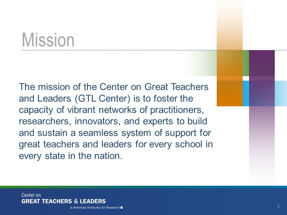 The mission of the Center on Great Teachers and Leaders (GTL Center) is to foster the capacity of vibrant networks of practitioners, researchers, innovators, and experts to build and sustain a seamless system of support for great teachers and leaders for every school in every state in the nation.