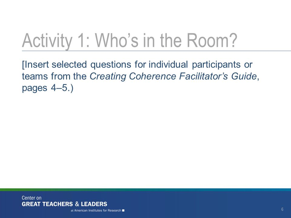 [Insert selected questions for individual participants or teams from the Creating Coherence Facilitator's Guide, pages 4–5.) Activity 1: Who's in the Room.