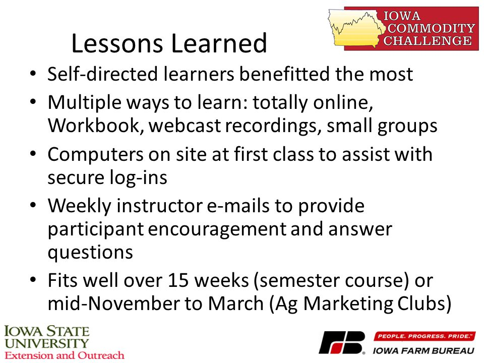 Lessons Learned Self-directed learners benefitted the most Multiple ways to learn: totally online, Workbook, webcast recordings, small groups Computers on site at first class to assist with secure log-ins Weekly instructor e-mails to provide participant encouragement and answer questions Fits well over 15 weeks (semester course) or mid-November to March (Ag Marketing Clubs)