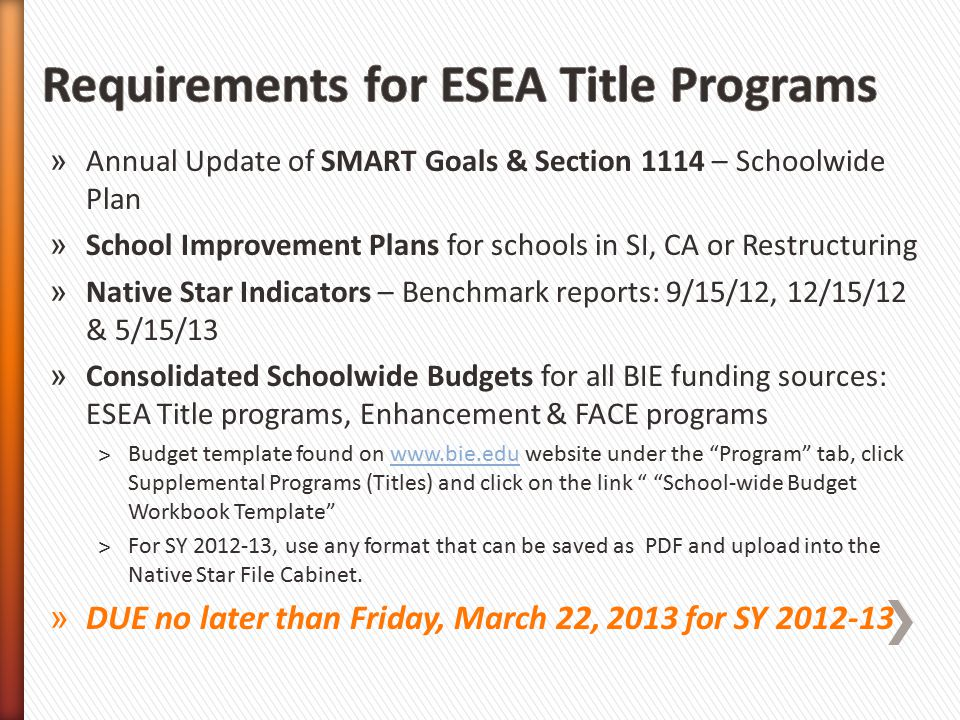 » Annual Update of SMART Goals & Section 1114 – Schoolwide Plan » School Improvement Plans for schools in SI, CA or Restructuring » Native Star Indicators – Benchmark reports: 9/15/12, 12/15/12 & 5/15/13 » Consolidated Schoolwide Budgets for all BIE funding sources: ESEA Title programs, Enhancement & FACE programs ˃Budget template found on www.bie.edu website under the Program tab, click Supplemental Programs (Titles) and click on the link School-wide Budget Workbook Template www.bie.edu ˃For SY 2012-13, use any format that can be saved as PDF and upload into the Native Star File Cabinet.