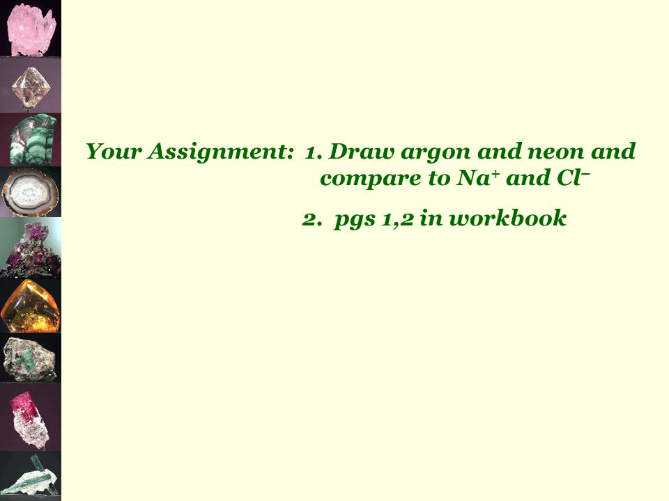 Your Assignment: 1. Draw argon and neon and compare to Na + and Cl – 2. pgs 1,2 in workbook