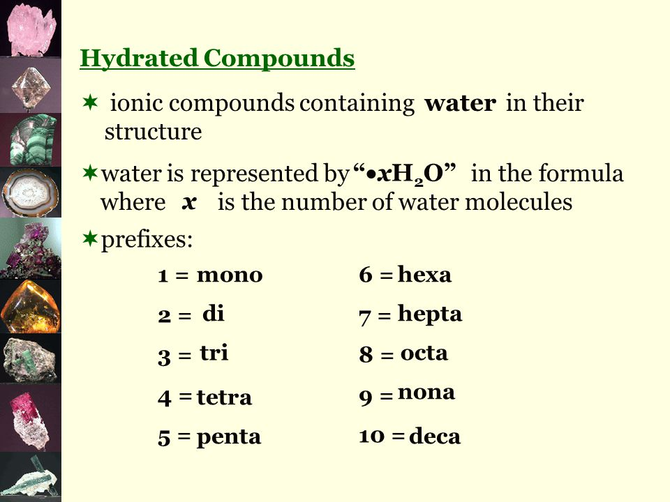 Hydrated Compounds  ionic compounds containing in their structure  water is represented by in the formula where is the number of water molecules  prefixes: 1 = 6 = 2 = 7 = 3 = 8 = 4 = 9 = 5 = 10 = water  xH 2 O mono di tri tetra penta hexa hepta octa nona deca x