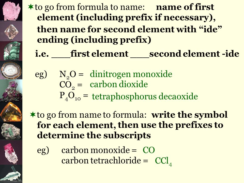 eg)N 2 O = CO 2 = P 4 O 10 = dinitrogen monoxide carbon dioxide  to go from formula to name: then name for second element with ide ending (including prefix) tetraphosphorus decaoxide  to go from name to formula: write the symbol for each element, eg)carbon monoxide = carbon tetrachloride = CO CCl 4 name of first element (including prefix if necessary), then use the prefixes to determine the subscripts i.e.