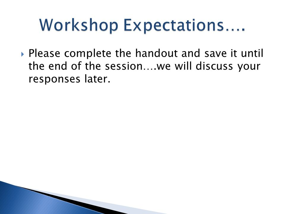  Please complete the handout and save it until the end of the session….we will discuss your responses later.