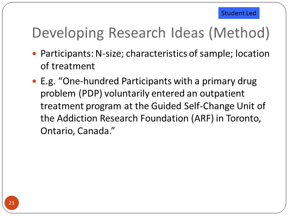Developing Research Ideas (Method) 21 Participants: N-size; characteristics of sample; location of treatment E.g.