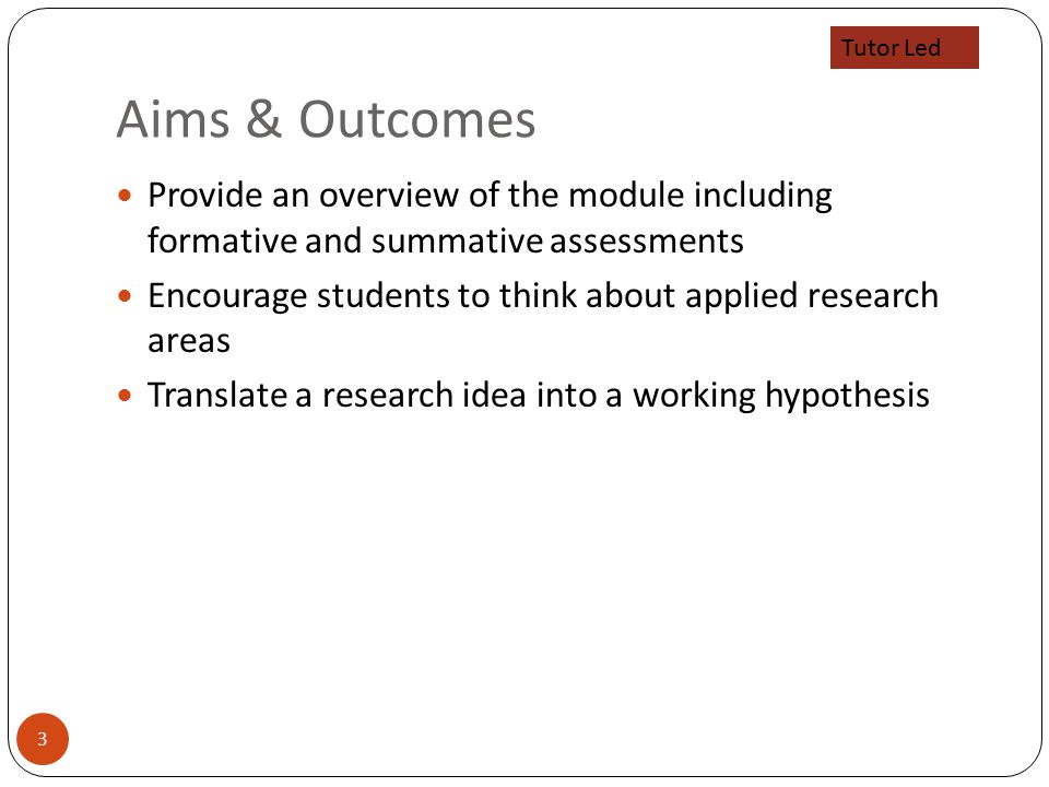 Aims & Outcomes 3 Provide an overview of the module including formative and summative assessments Encourage students to think about applied research areas Translate a research idea into a working hypothesis Tutor Led
