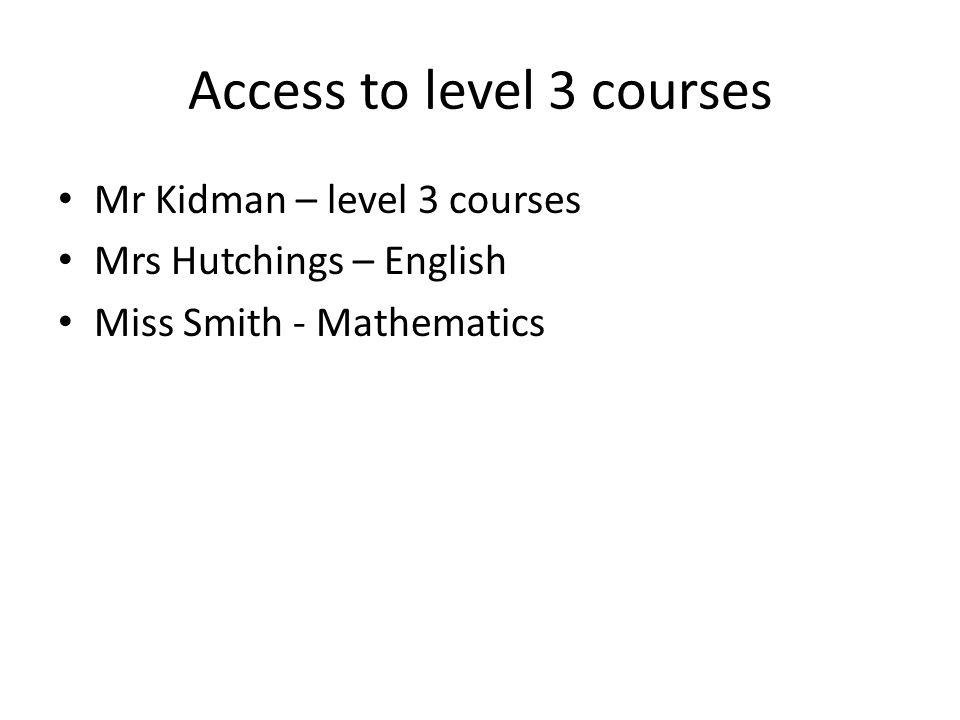 Access to level 3 courses Mr Kidman – level 3 courses Mrs Hutchings – English Miss Smith - Mathematics