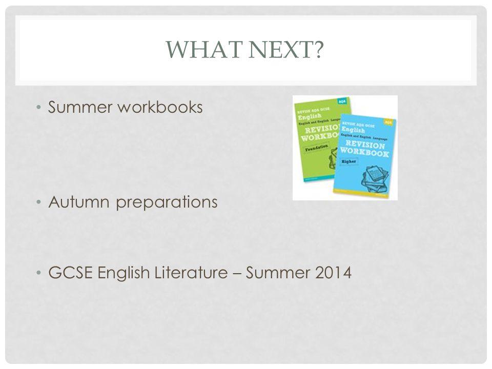WHAT NEXT? Summer workbooks Autumn preparations GCSE English Literature – Summer 2014