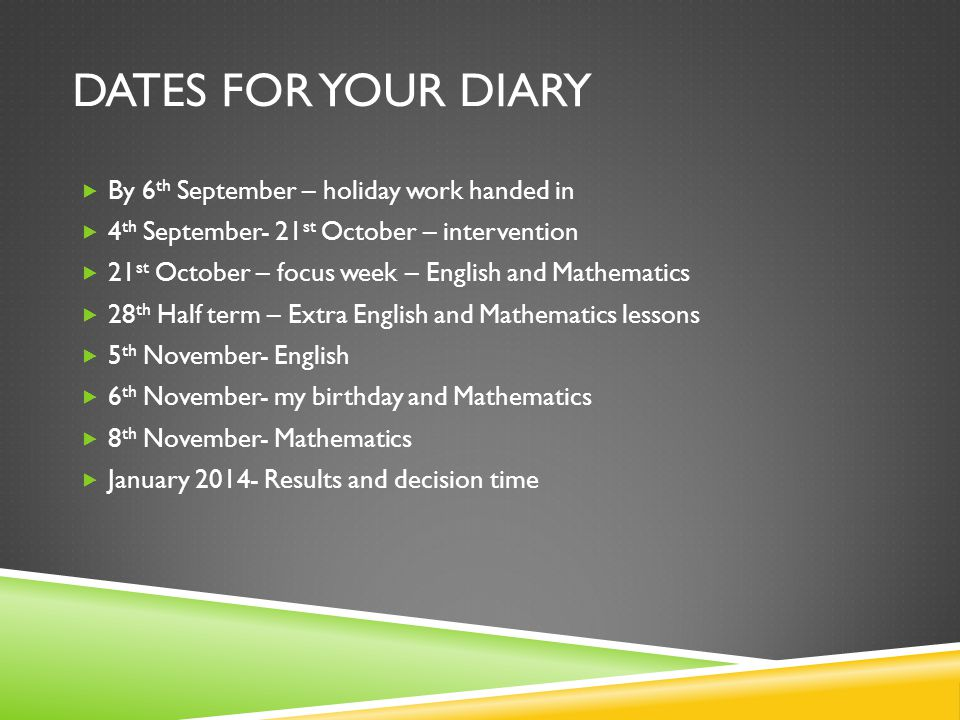 DATES FOR YOUR DIARY  By 6 th September – holiday work handed in  4 th September- 21 st October – intervention  21 st October – focus week – English and Mathematics  28 th Half term – Extra English and Mathematics lessons  5 th November- English  6 th November- my birthday and Mathematics  8 th November- Mathematics  January 2014- Results and decision time