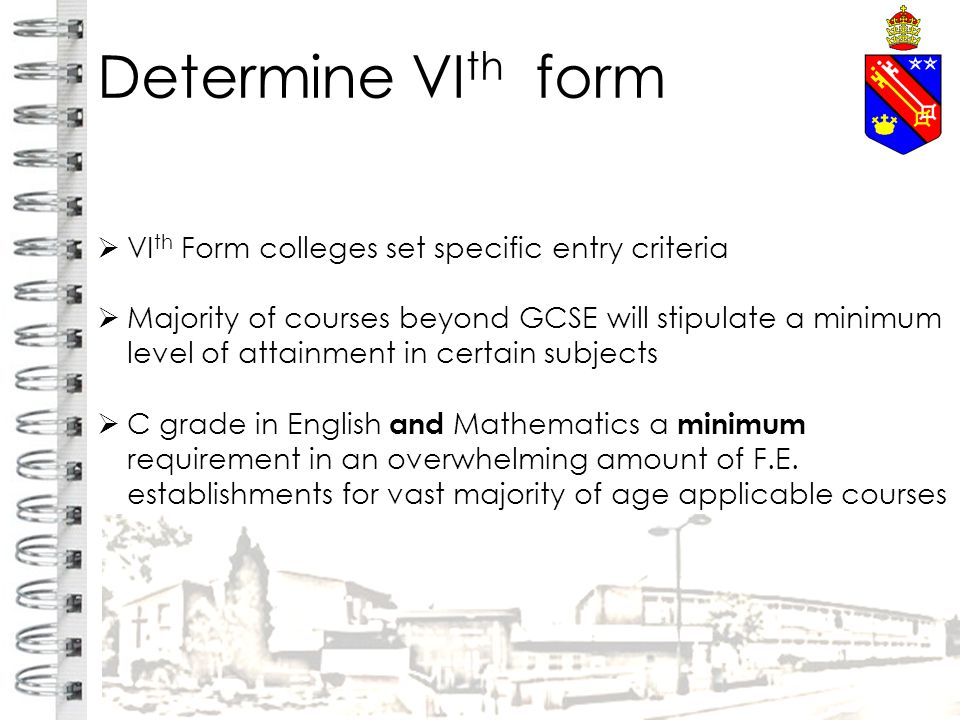 Determine VI th form  VI th Form colleges set specific entry criteria  Majority of courses beyond GCSE will stipulate a minimum level of attainment in certain subjects  C grade in English and Mathematics a minimum requirement in an overwhelming amount of F.E.