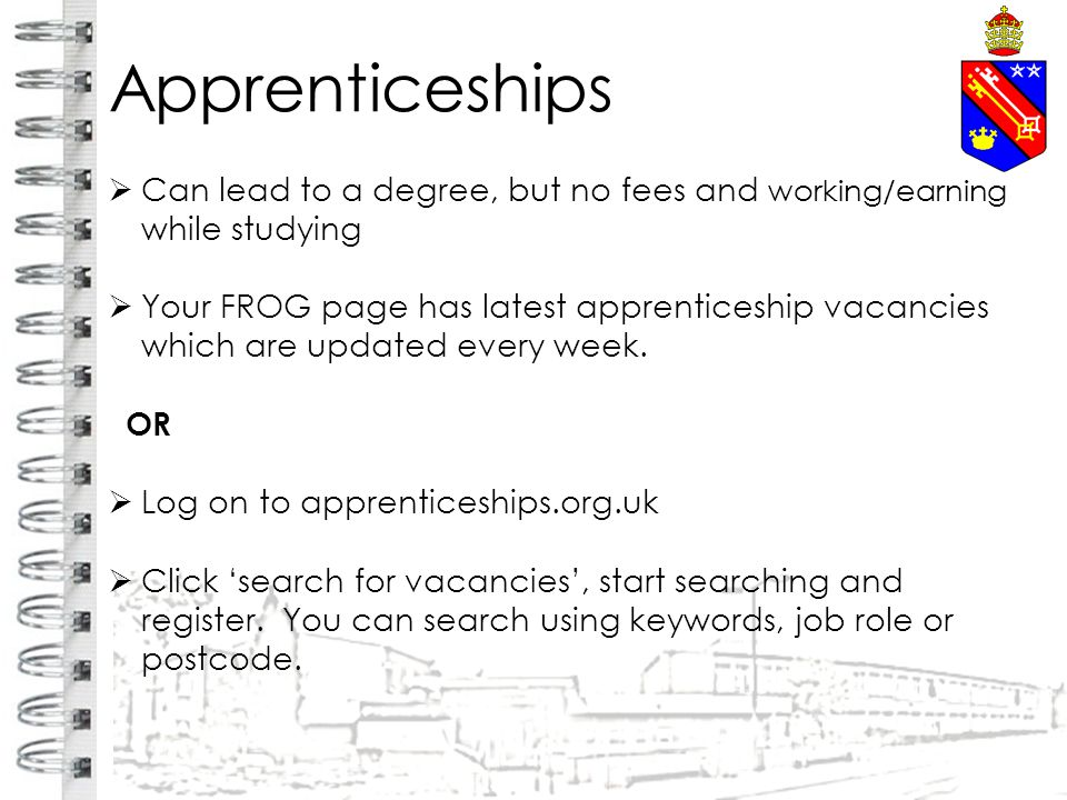 Apprenticeships  Can lead to a degree, but no fees and working/earning while studying  Your FROG page has latest apprenticeship vacancies which are updated every week.