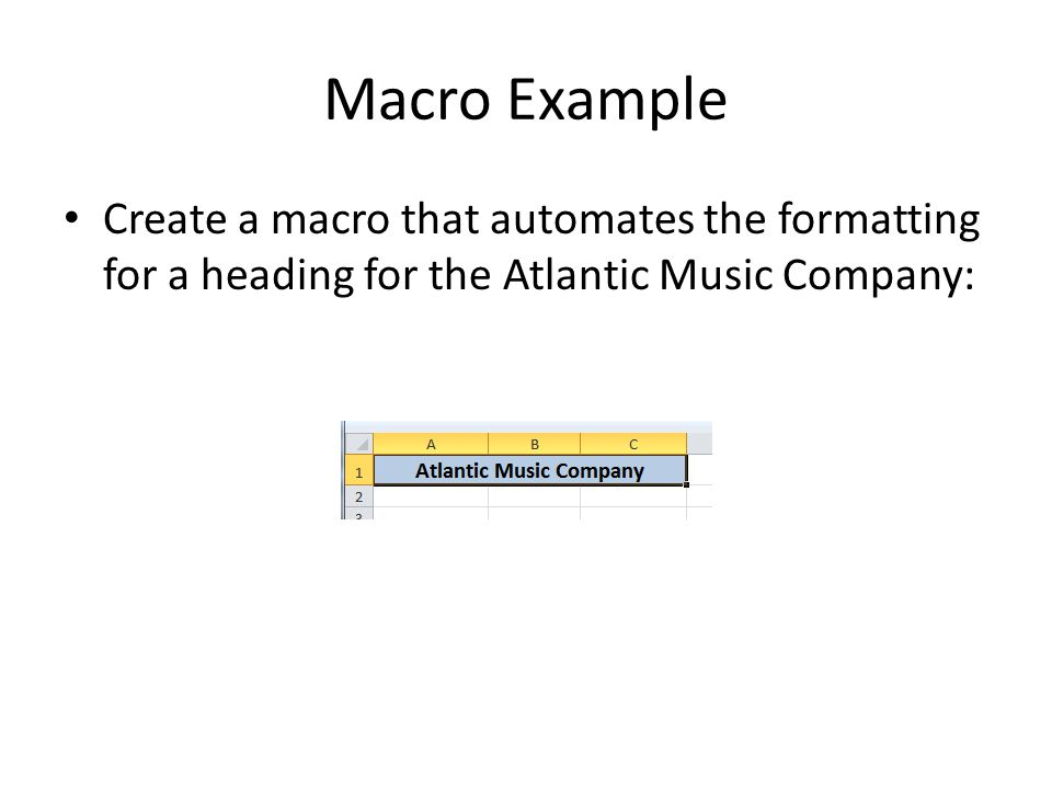 Macro Example Create a macro that automates the formatting for a heading for the Atlantic Music Company: