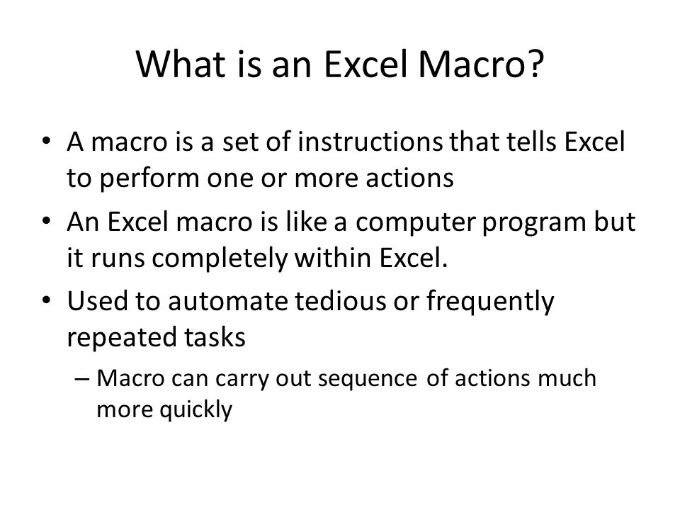 Macro Advantages Save time – even if you are an expert Excel user, the computer can beat you every time Reduce errors – if the instructions are correct, programs do not make mistakes Enforce standards – for example, each sales rep may be required to submit a weekly summary spreadsheet that follows a specific structure and format