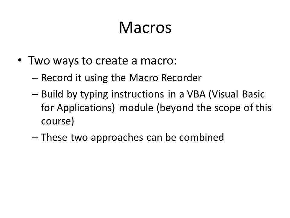 Macros Two ways to create a macro: – Record it using the Macro Recorder – Build by typing instructions in a VBA (Visual Basic for Applications) module (beyond the scope of this course) – These two approaches can be combined