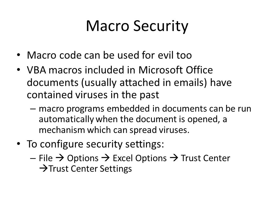 Macro Security Macro code can be used for evil too VBA macros included in Microsoft Office documents (usually attached in emails) have contained viruses in the past – macro programs embedded in documents can be run automatically when the document is opened, a mechanism which can spread viruses.