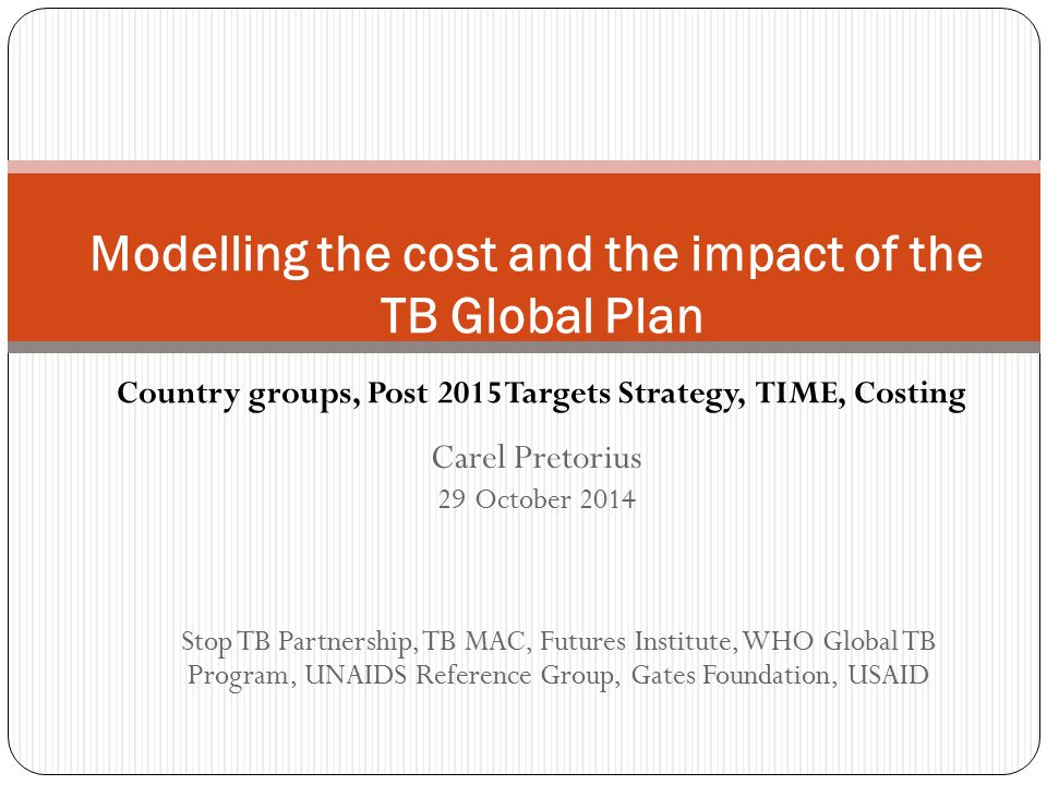 Modelling the cost and the impact of the TB Global Plan Carel Pretorius 29 October 2014 Stop TB Partnership, TB MAC, Futures Institute, WHO Global TB Program, UNAIDS Reference Group, Gates Foundation, USAID Country groups, Post 2015 Targets Strategy, TIME, Costing