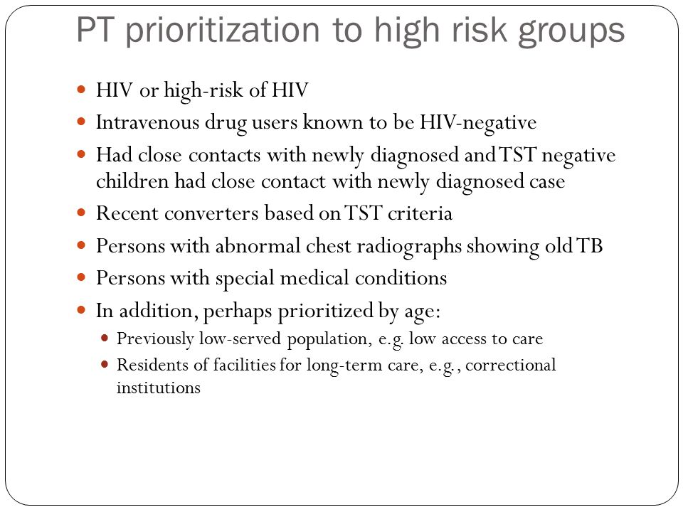 PT prioritization to high risk groups HIV or high-risk of HIV Intravenous drug users known to be HIV-negative Had close contacts with newly diagnosed and TST negative children had close contact with newly diagnosed case Recent converters based on TST criteria Persons with abnormal chest radiographs showing old TB Persons with special medical conditions In addition, perhaps prioritized by age: Previously low-served population, e.g.