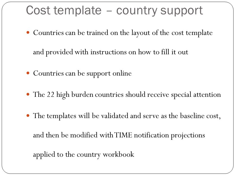 Cost template – country support Countries can be trained on the layout of the cost template and provided with instructions on how to fill it out Countries can be support online The 22 high burden countries should receive special attention The templates will be validated and serve as the baseline cost, and then be modified with TIME notification projections applied to the country workbook