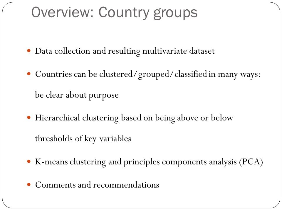 Overview: Country groups Data collection and resulting multivariate dataset Countries can be clustered/grouped/classified in many ways: be clear about purpose Hierarchical clustering based on being above or below thresholds of key variables K-means clustering and principles components analysis (PCA) Comments and recommendations