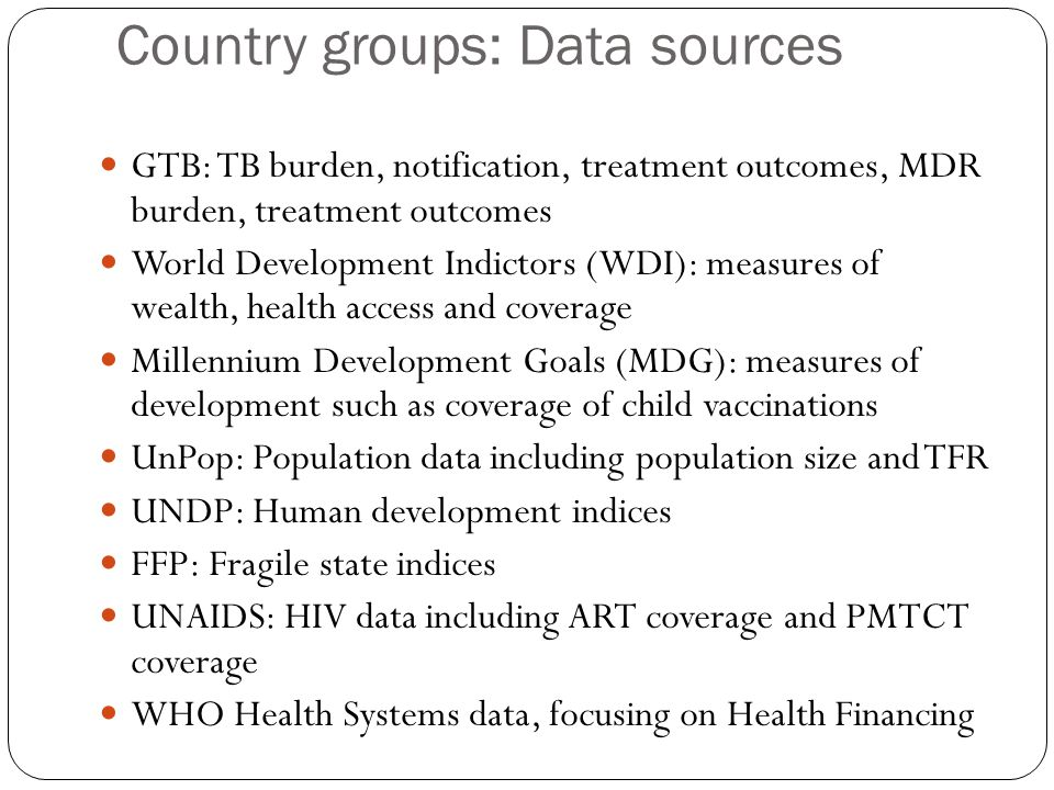 Country groups: Data sources GTB: TB burden, notification, treatment outcomes, MDR burden, treatment outcomes World Development Indictors (WDI): measures of wealth, health access and coverage Millennium Development Goals (MDG): measures of development such as coverage of child vaccinations UnPop: Population data including population size and TFR UNDP: Human development indices FFP: Fragile state indices UNAIDS: HIV data including ART coverage and PMTCT coverage WHO Health Systems data, focusing on Health Financing