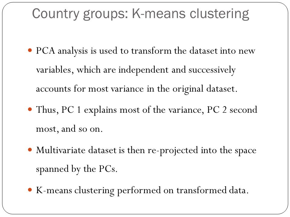 Country groups: K-means clustering PCA analysis is used to transform the dataset into new variables, which are independent and successively accounts for most variance in the original dataset.