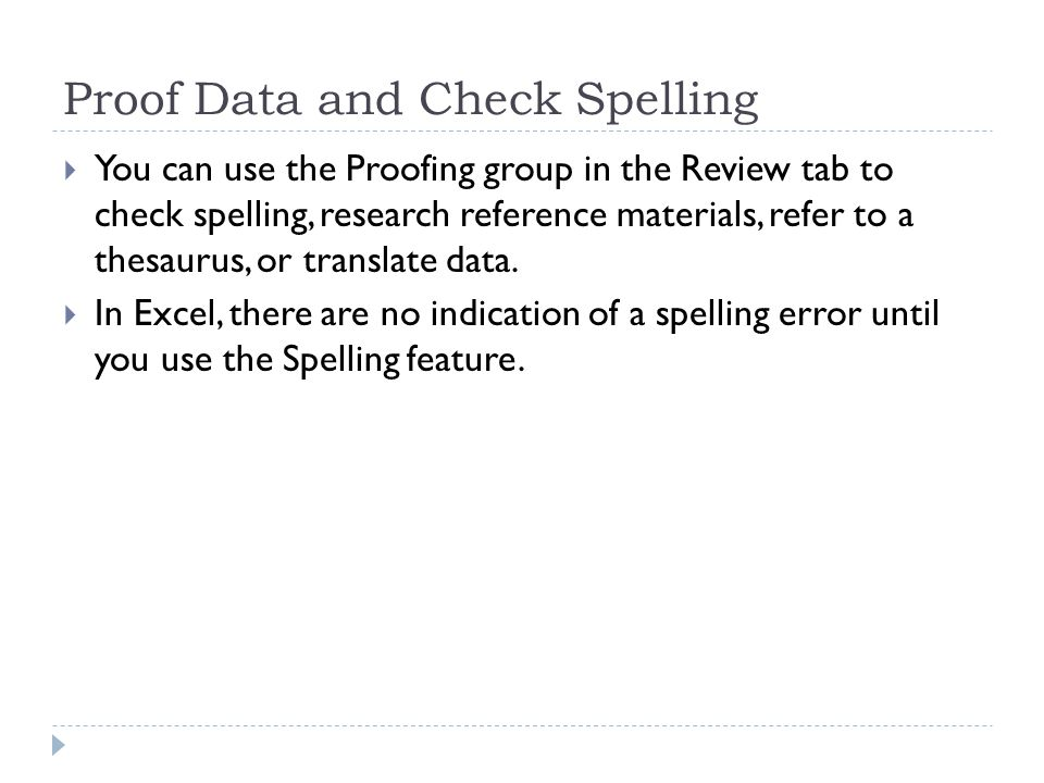 Proof Data and Check Spelling  You can use the Proofing group in the Review tab to check spelling, research reference materials, refer to a thesaurus, or translate data.
